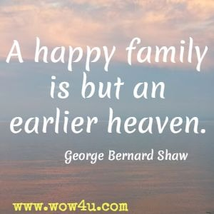 A happy family is but an earlier heaven. George Bernard Shaw