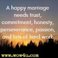 A happy marriage needs trust, commitment, honesty, perseverance, passion, and lots of hard work.