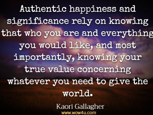 Authentic happiness and significance rely on knowing that who you are and everything you would like, and most importantly, knowing your true value concerning whatever you need to give the world.Kaori Gallagher, Ikigai