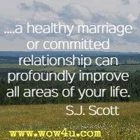....a healthy marriage or committed relationship can profoundly improve all areas of your life. S.J. Scott