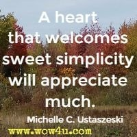 A heart that welcomes sweet simplicity will appreciate much.  Michelle C. Ustaszeski