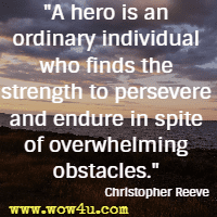 A hero is an ordinary individual who finds the strength to persevere and endure in spite of overwhelming obstacles. Christopher Reeve