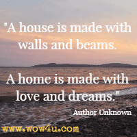 A house is made with walls and beams. A home is made with love and dreams. Author Unknown