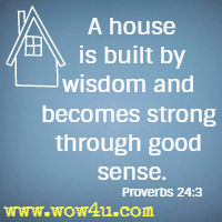 A house is built by wisdom and becomes strong through good sense. Proverbs 24:3