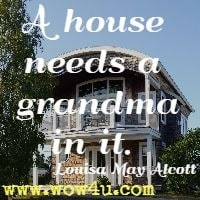 A house needs a grandma in it.  Louisa May Alcott