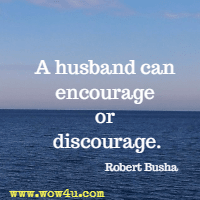 A husband can encourage or discourage. Robert Busha