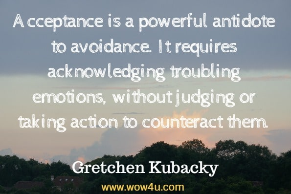Acceptance is a powerful antidote to avoidance. It requires acknowledging troubling emotions, without judging or taking action to counteract them. Gretchen Kubacky, Moving Through Grief