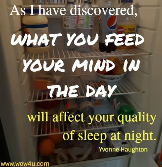 As I have discovered, what you feed your mind in the day  will affect your quality of sleep at night. Yvonne Haughton