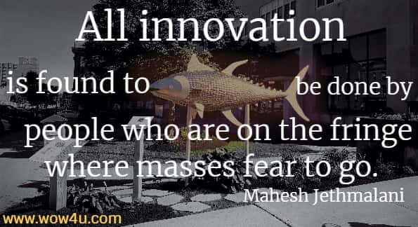All innovation is found to be done by people who are on the fringe where masses fear to go. Mahesh Jethmalani