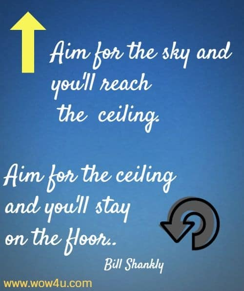Aim for the sky and you'll reach the  ceiling. Aim for the ceiling  and you'll stay on the floor. Bill Shankly