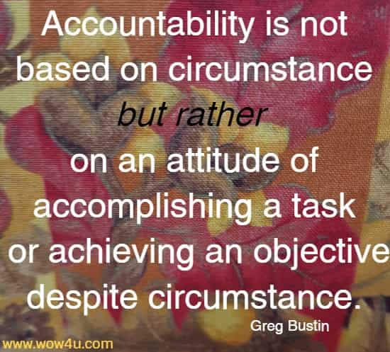 Accountability is not based on circumstance but rather on an attitude of accomplishing a task or achieving an objective despite circumstance. Greg Bustin