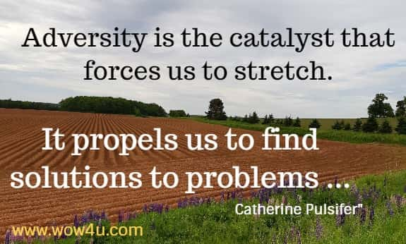 Adversity is the catalyst that forces us to stretch.  It propels us to find solutions to problems ... Catherine Pulsifer