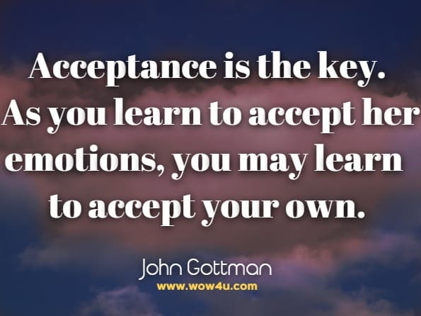 Acceptance is the key. As you learn to accept her emotions, you may learn to accept your own. John Gottman, The Man's Guide To Woman