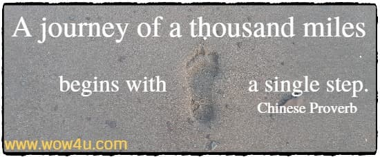 A journey of a thousand miles begins with a single step. Chinese Proverb