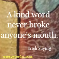 A kind word never broke anyone's mouth. Irish Saying