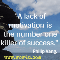 A lack of motivation is the number one killer of success. Philip Vang