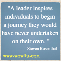 A leader inspires individuals to begin a journey they would have never undertaken on their own. Steven Rosenthal