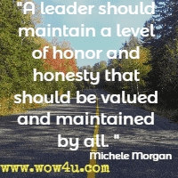 A leader should maintain a level of honor and honesty that should be valued and maintained by all. Michele Morgan