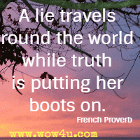 A lie travels round the world while truth is putting her boots on. French Proverb