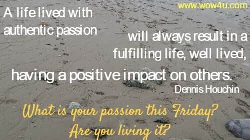 A life lived with authentic passion will always result in a fulfilling life,  well lived, having a positive impact on others. Dennis Houchin  What is your passion this Friday? Are you living it?