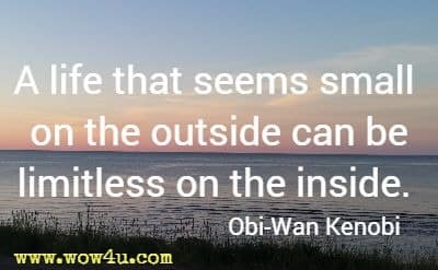 A life that seems small on the outside can be limitless on the inside. Obi-Wan Kenobi