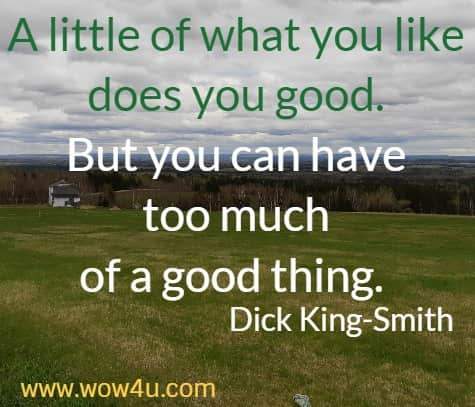 A little of what you like does you good. But you can have too much  of a good thing.  Dick King-Smith