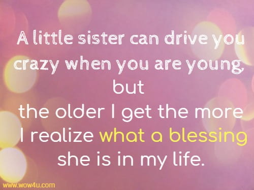 A little sister can drive you crazy when you are young,  but the older I get the more I realize what a blessing she is in my life.