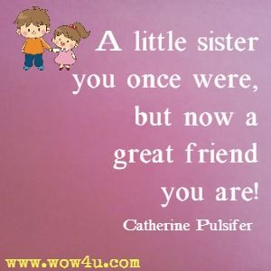 A little sister you once were, but now a great friend you are! Catherine Pulsifer