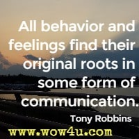 All behavior and feelings find their original roots in some form of  communication. Tony Robbins