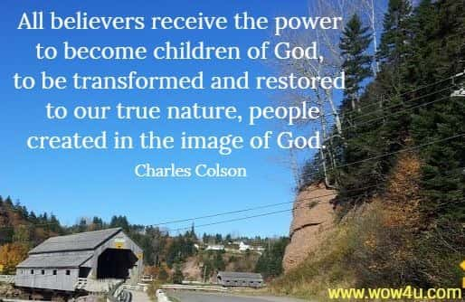 All believers receive the power to become children of God,  to be transformed and restored to our true nature, people created  in the image of God.   Charles Colson