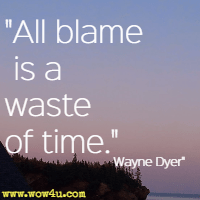 All blame is a waste of time. Wayne Dyer