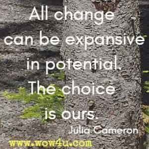 All change can be expansive in potential. The choice is ours. Julia Cameron