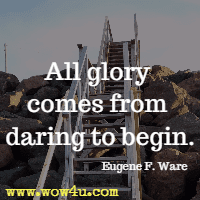 All glory comes from daring to begin. Eugene F. Ware