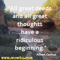 All great deeds and all great thoughts have a ridiculous beginning. Albert Camus