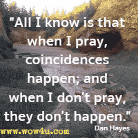 All I know is that when I pray, coincidences happen; and when I don't pray, they don't happen. Dan Hayes