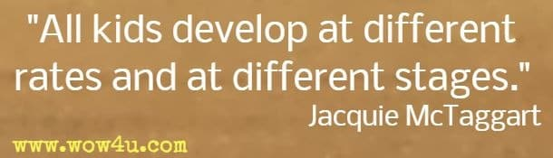 All kids develop at different rates and at different stages. Jacquie McTaggart