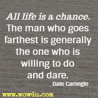 All life is a chance. The man who goes farthest is generally the one who is willing to do and dare. Dale Carnegie