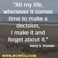 All my life, whenever it comes time to make a decision, I make it and forget about it. Harry S. Truman