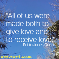 All of us were made both to give love and to receive love. Robin Jones Gunn