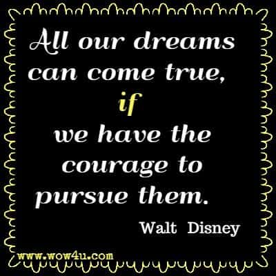 All our dreams can come true, if we have the courage to pursue them.  Walt Disney
