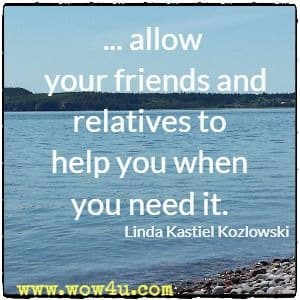 ... allow your friends and relatives to help you when you need it. Linda Kastiel Kozlowski