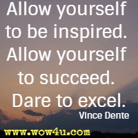 Allow yourself to be inspired. Allow yourself to succeed. Dare to excel. Vince Dente