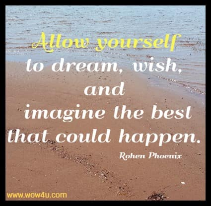 Allow yourself  to dream, wish, and imagine the best that could happen. Rohen Phoenix