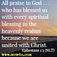 All praise to God . . .  who has blessed us with every spiritual blessing in the heavenly realms because we are united with Christ. Ephesians 1:3 (NLT)