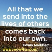 All that we send into the lives of others comes back into our own. Edwin Markham