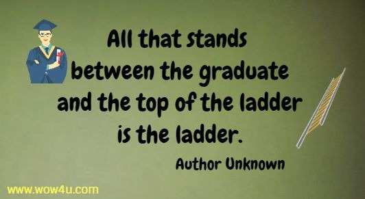 All that stands between the graduate and the top of the ladder is the ladder. Author Unknown