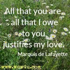 All that you are, all that I owe to you, justifies my love. Marquis de Lafayette