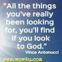 All the things you've really been looking for, you'll find if you look to God. Vince Antonucci