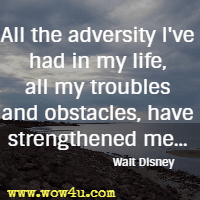 All the adversity I've had in my life, all my troubles and obstacles,  have strengthened me... Walt Disney