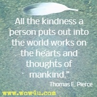 All the kindness a person puts out into the world works on the hearts and thoughts of mankind. Thomas E. Pierce